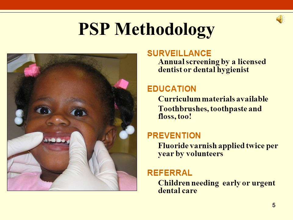 55 PSP Methodology SURVEILLANCE Annual screening by a licensed dentist or dental hygienist EDUCATION Curriculum materials available Toothbrushes, toothpaste and floss, too.