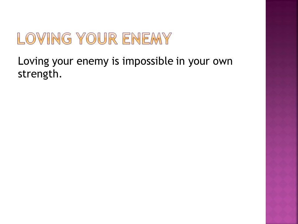 Loving your enemy is impossible in your own strength.