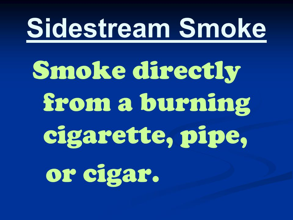 Sidestream Smoke Smoke directly from a burning cigarette, pipe, or cigar.