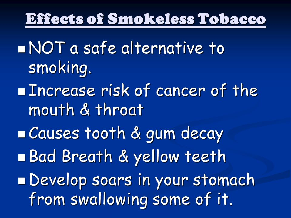 Effects of Smokeless Tobacco NOT a safe alternative to smoking. NOT a safe alternative to smoking. Increase risk of cancer of the mouth & throat Incre