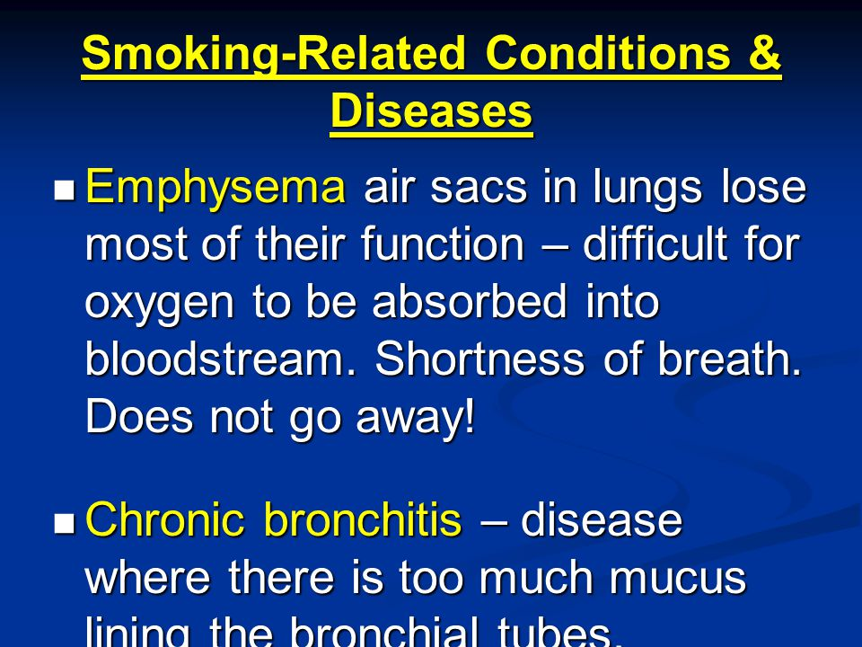Smoking-Related Conditions & Diseases Emphysema air sacs in lungs lose most of their function – difficult for oxygen to be absorbed into bloodstream.