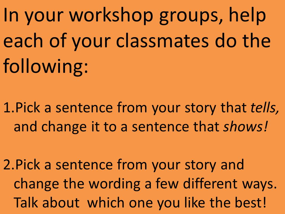 In your workshop groups, help each of your classmates do the following: 1.Pick a sentence from your story that tells, and change it to a sentence that shows.
