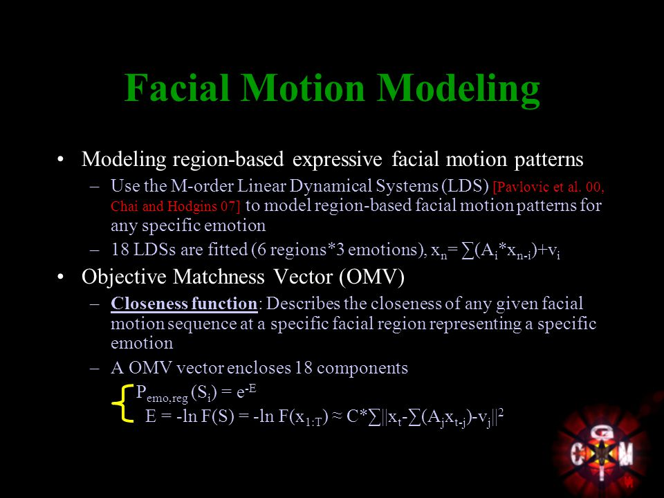 Facial Motion Modeling Modeling region-based expressive facial motion patterns –Use the M-order Linear Dynamical Systems (LDS) [Pavlovic et al.