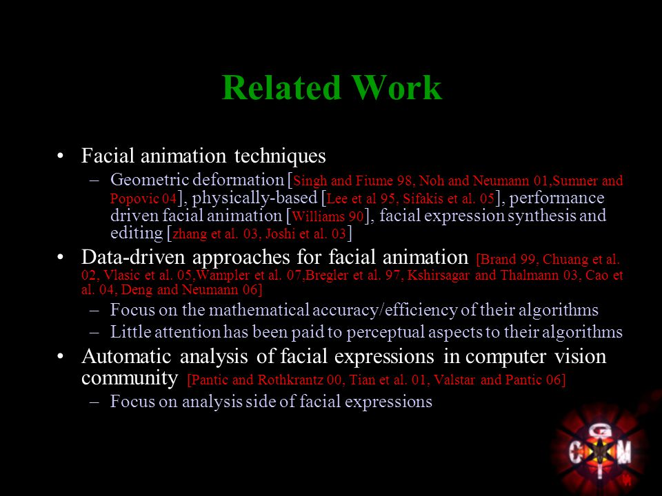 Related Work Facial animation techniques –Geometric deformation [ Singh and Fiume 98, Noh and Neumann 01,Sumner and Popovic 04 ], physically-based [ Lee et al 95, Sifakis et al.