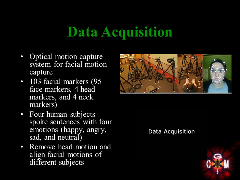 Data Acquisition Optical motion capture system for facial motion capture 103 facial markers (95 face markers, 4 head markers, and 4 neck markers) Four human subjects spoke sentences with four emotions (happy, angry, sad, and neutral) Remove head motion and align facial motions of different subjects