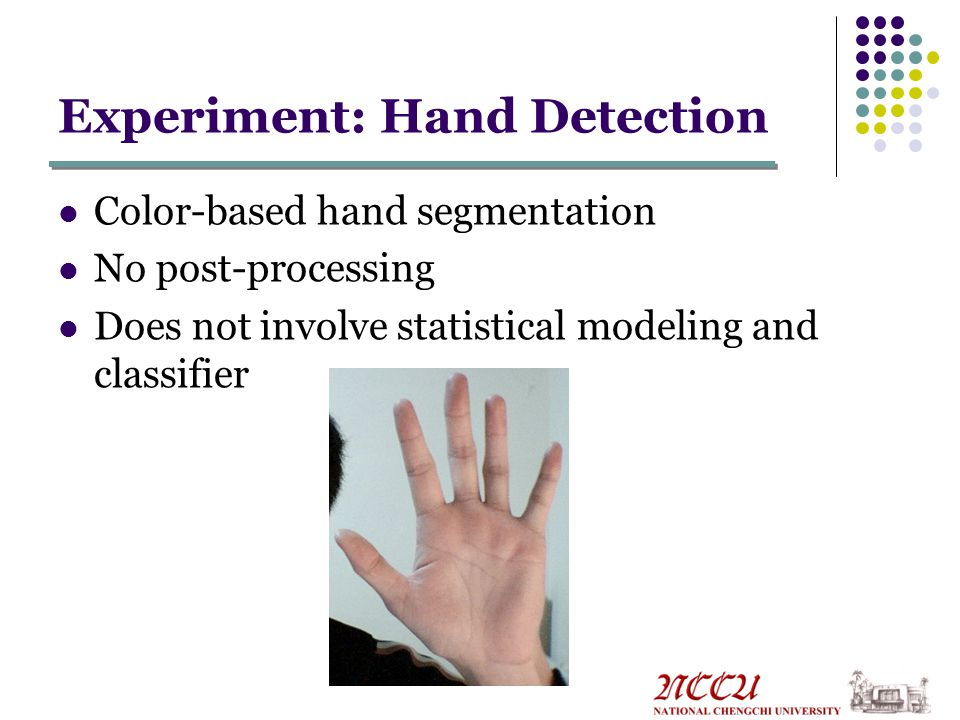 Experiment: Hand Detection Color-based hand segmentation No post-processing Does not involve statistical modeling and classifier