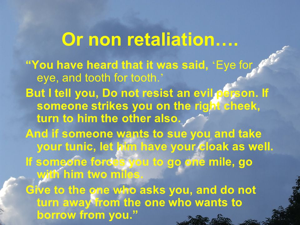 Or non retaliation…. You have heard that it was said, ' Eye for eye, and tooth for tooth.