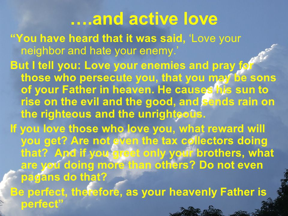 ….and active love You have heard that it was said, 'Love your neighbor and hate your enemy.' But I tell you: Love your enemies and pray for those who persecute you, that you may be sons of your Father in heaven.