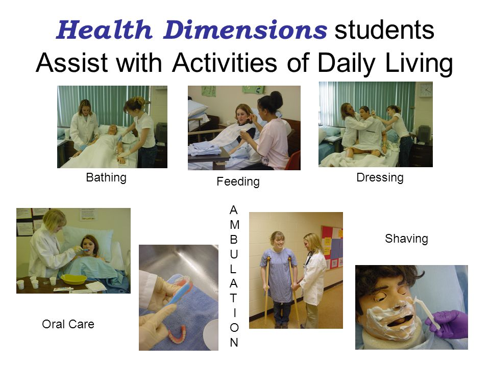 Health Dimensions students Assist with Activities of Daily Living Bathing Feeding Dressing Oral Care Shaving A M B U L A T I O N