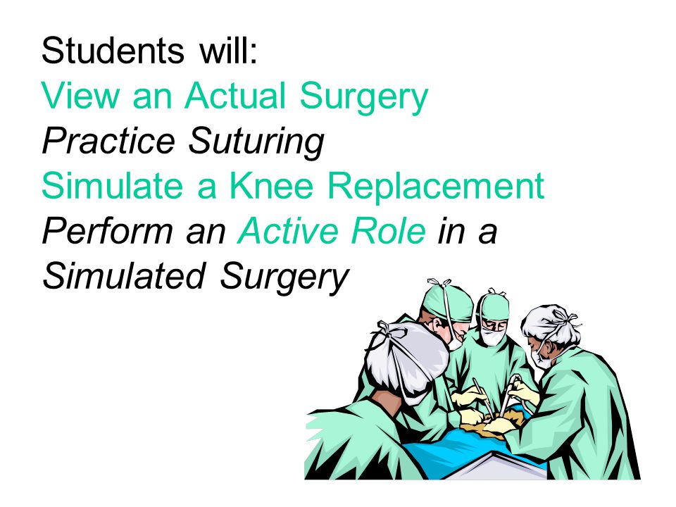 Students will: View an Actual Surgery Practice Suturing Simulate a Knee Replacement Perform an Active Role in a Simulated Surgery