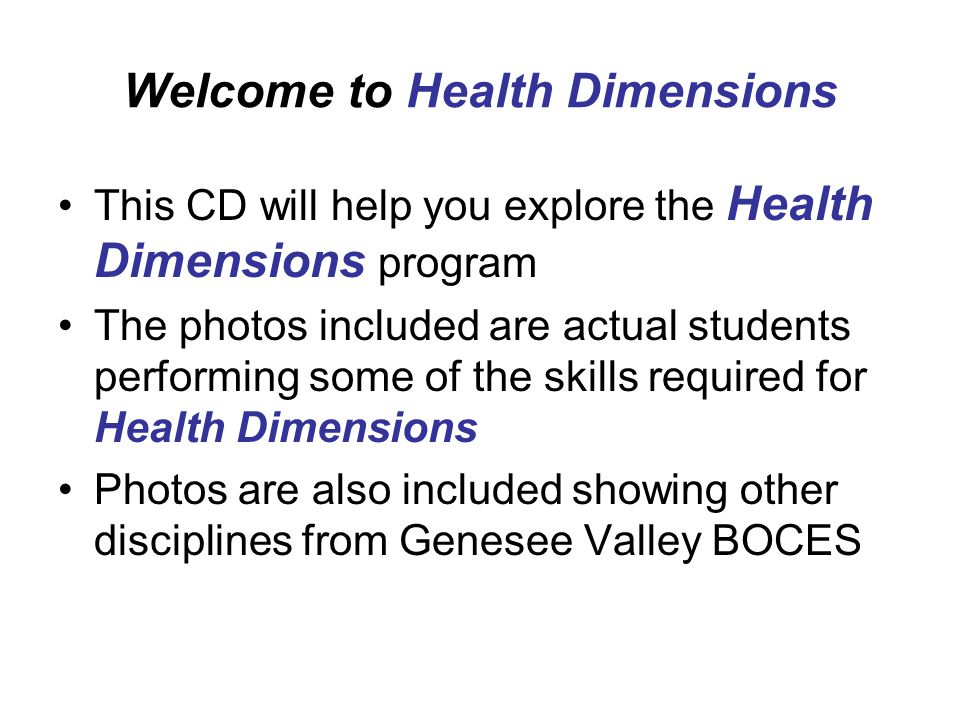 Welcome to Health Dimensions This CD will help you explore the Health Dimensions program The photos included are actual students performing some of the skills required for Health Dimensions Photos are also included showing other disciplines from Genesee Valley BOCES