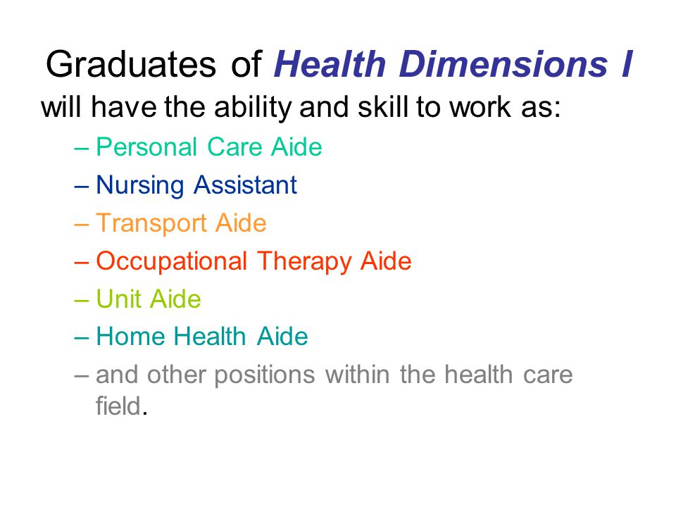 Graduates of Health Dimensions I will have the ability and skill to work as: –Personal Care Aide –Nursing Assistant –Transport Aide –Occupational Therapy Aide –Unit Aide –Home Health Aide –and other positions within the health care field.