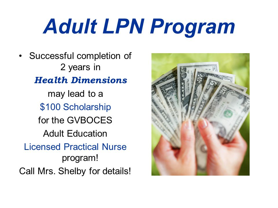 Adult LPN Program Successful completion of 2 years in Health Dimensions may lead to a $100 Scholarship for the GVBOCES Adult Education Licensed Practical Nurse program.