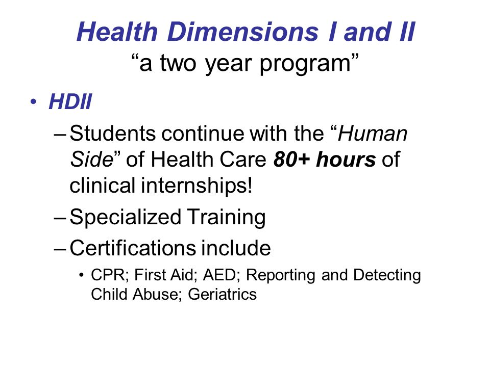 Health Dimensions I and II a two year program HDII –Students continue with the Human Side of Health Care 80+ hours of clinical internships.