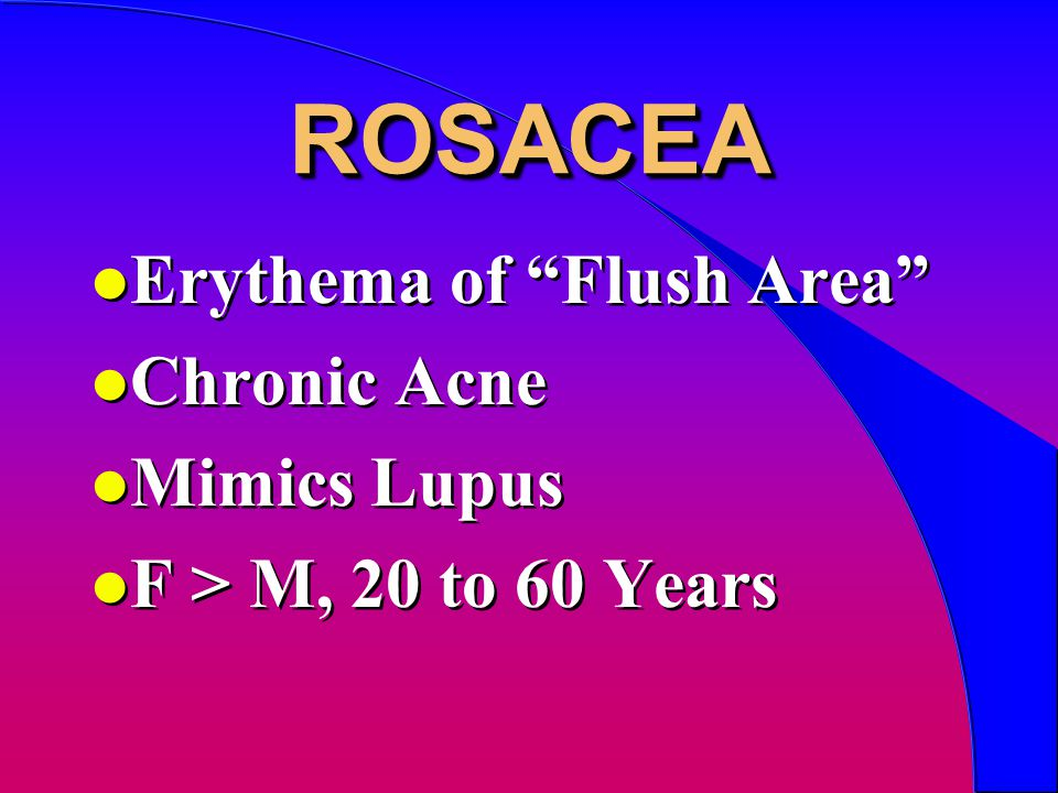 ROSACEAROSACEA l Erythema of Flush Area l Chronic Acne l Mimics Lupus l F > M, 20 to 60 Years l Erythema of Flush Area l Chronic Acne l Mimics Lupus l F > M, 20 to 60 Years