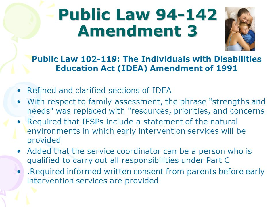 Public Law 94-142 Amendment 3 Public Law 102-119: The Individuals with Disabilities Education Act (IDEA) Amendment of 1991 Refined and clarified secti