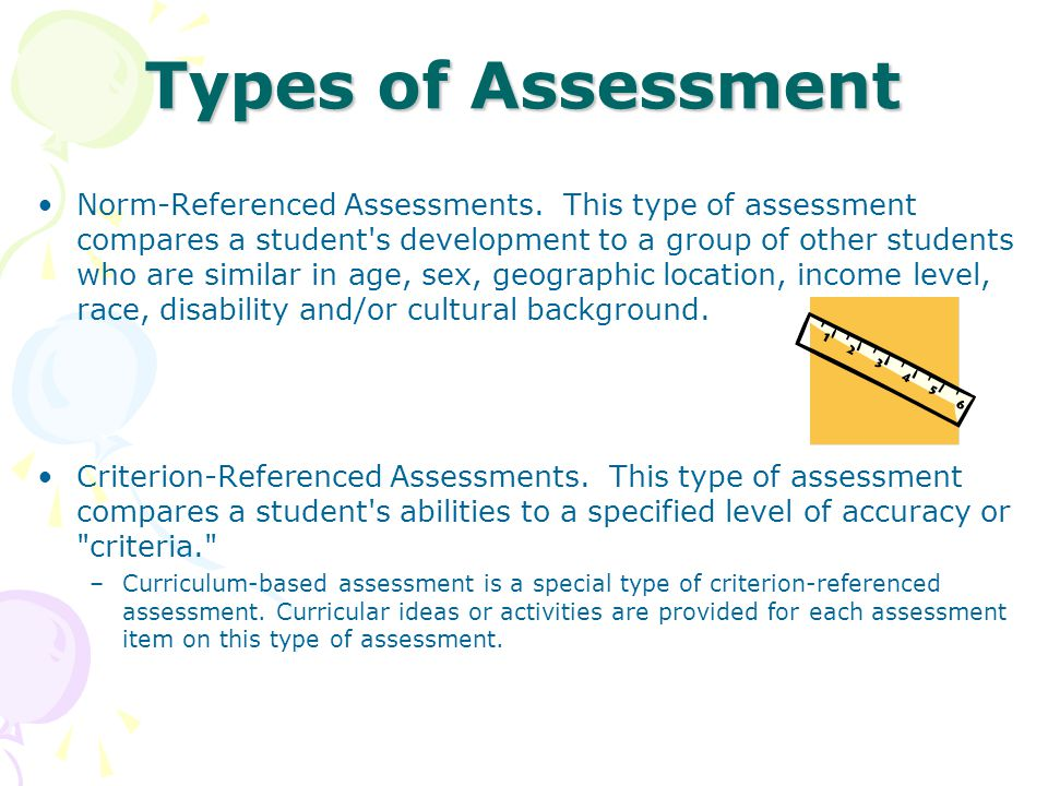 Types of Assessment Norm-Referenced Assessments. This type of assessment compares a student's development to a group of other students who are similar
