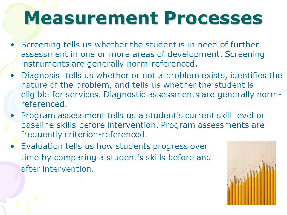 Measurement Processes Screening tells us whether the student is in need of further assessment in one or more areas of development. Screening instrumen