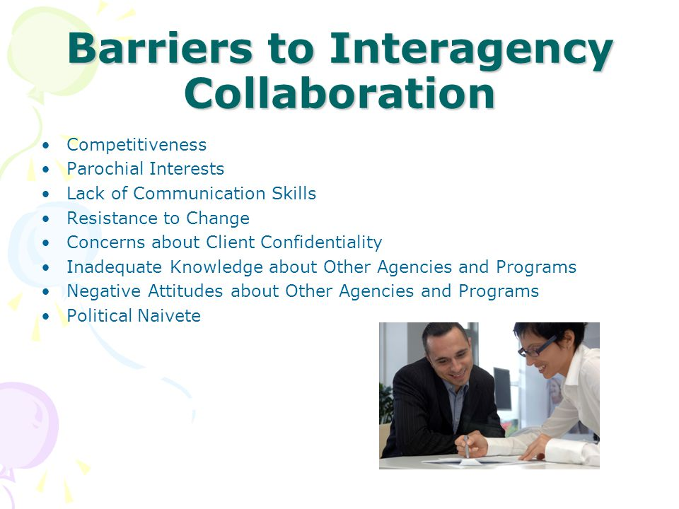 Barriers to Interagency Collaboration Competitiveness Parochial Interests Lack of Communication Skills Resistance to Change Concerns about Client Conf