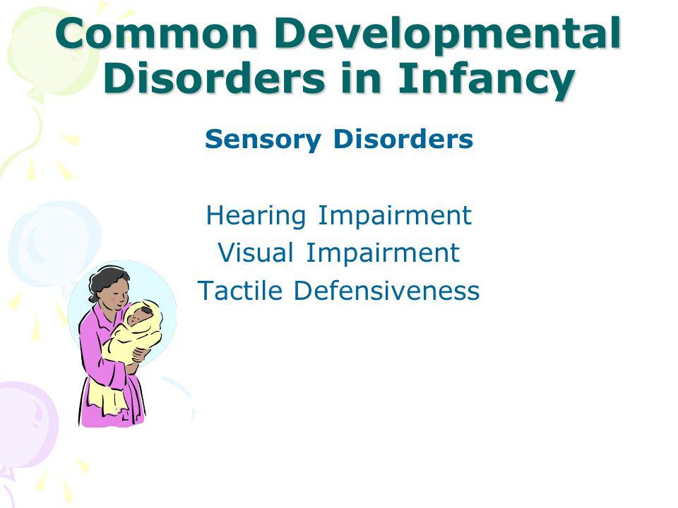 Common Developmental Disorders in Infancy Sensory Disorders Hearing Impairment Visual Impairment Tactile Defensiveness