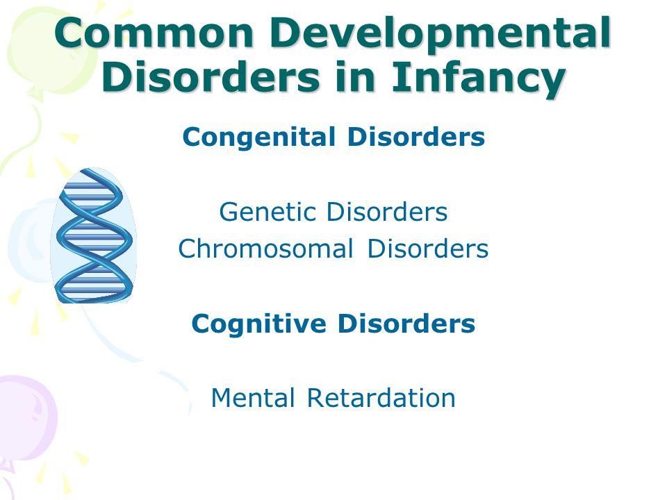 Common Developmental Disorders in Infancy Congenital Disorders Genetic Disorders Chromosomal Disorders Cognitive Disorders Mental Retardation