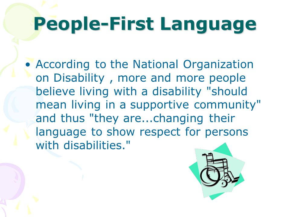 People-First Language According to the National Organization on Disability, more and more people believe living with a disability