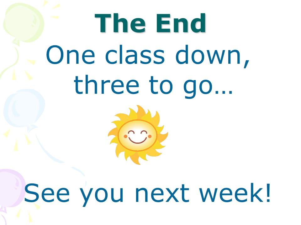The End One class down, three to go… See you next week!