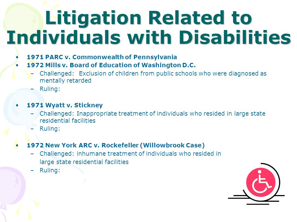 Litigation Related to Individuals with Disabilities 1971PARC v. Commonwealth of Pennsylvania 1972Mills v. Board of Education of Washington D.C. –Chall