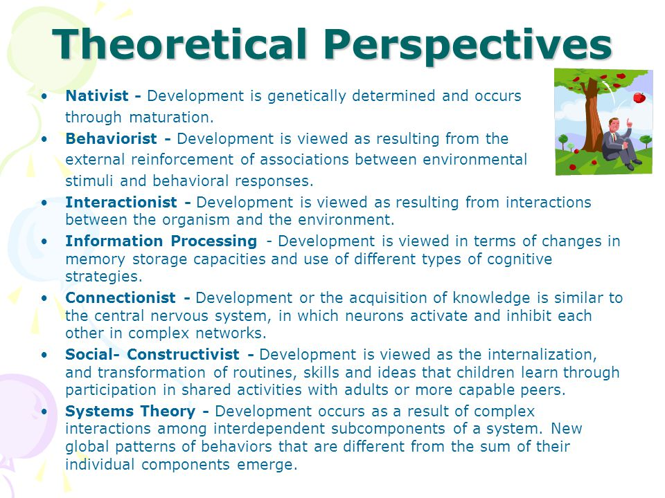 Theoretical Perspectives Nativist - Development is genetically determined and occurs through maturation. Behaviorist - Development is viewed as result