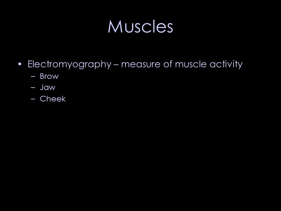 Muscles Electromyography – measure of muscle activity –Brow –Jaw –Cheek