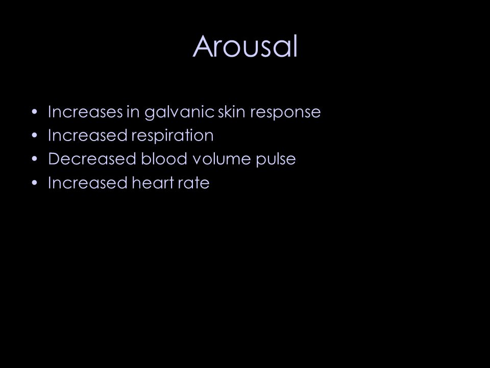 Arousal Increases in galvanic skin response Increased respiration Decreased blood volume pulse Increased heart rate