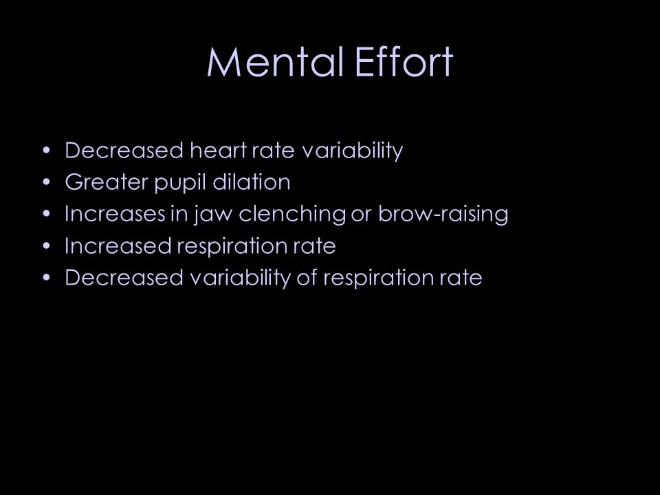Mental Effort Decreased heart rate variability Greater pupil dilation Increases in jaw clenching or brow-raising Increased respiration rate Decreased variability of respiration rate
