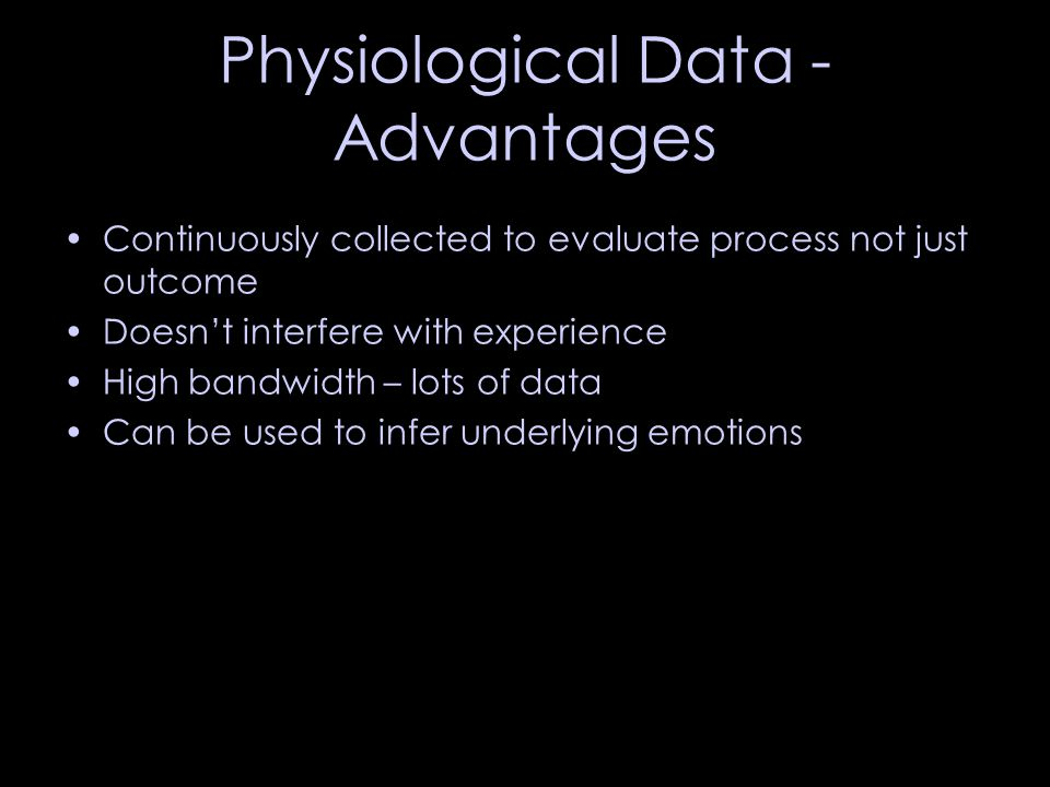 Physiological Data - Advantages Continuously collected to evaluate process not just outcome Doesn't interfere with experience High bandwidth – lots of data Can be used to infer underlying emotions