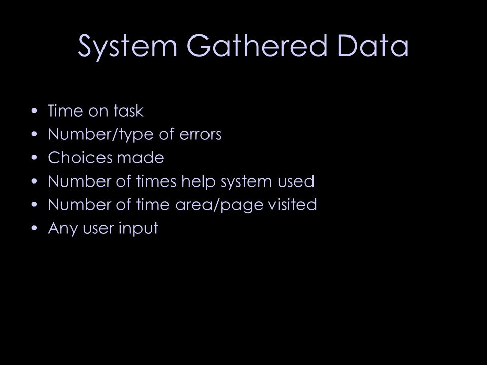 System Gathered Data Time on task Number/type of errors Choices made Number of times help system used Number of time area/page visited Any user input