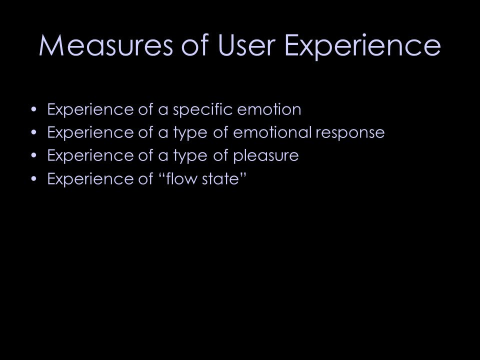 Measures of User Experience Experience of a specific emotion Experience of a type of emotional response Experience of a type of pleasure Experience of flow state
