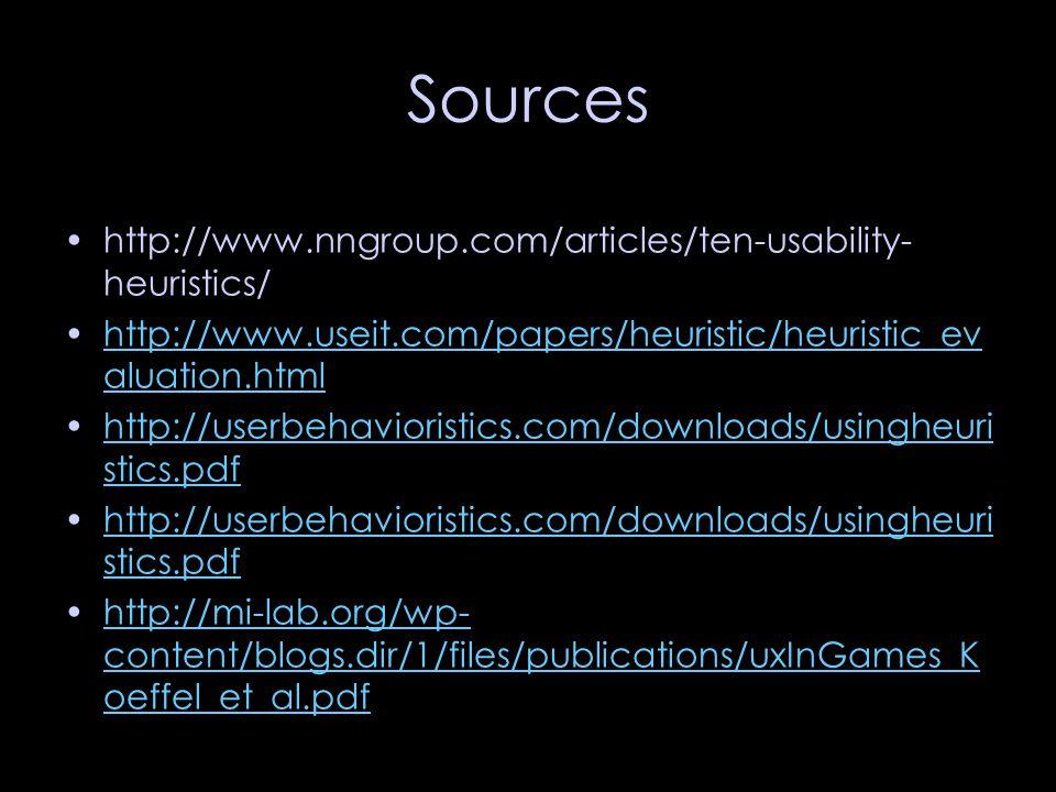 Sources http://www.nngroup.com/articles/ten-usability- heuristics/ http://www.useit.com/papers/heuristic/heuristic_ev aluation.htmlhttp://www.useit.com/papers/heuristic/heuristic_ev aluation.html http://userbehavioristics.com/downloads/usingheuri stics.pdfhttp://userbehavioristics.com/downloads/usingheuri stics.pdf http://userbehavioristics.com/downloads/usingheuri stics.pdfhttp://userbehavioristics.com/downloads/usingheuri stics.pdf http://mi-lab.org/wp- content/blogs.dir/1/files/publications/uxInGames_K oeffel_et_al.pdfhttp://mi-lab.org/wp- content/blogs.dir/1/files/publications/uxInGames_K oeffel_et_al.pdf