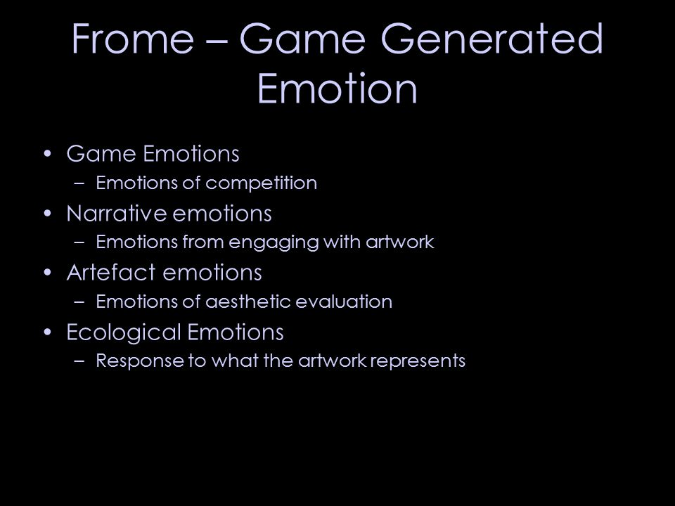 Frome – Game Generated Emotion Game Emotions –Emotions of competition Narrative emotions –Emotions from engaging with artwork Artefact emotions –Emotions of aesthetic evaluation Ecological Emotions –Response to what the artwork represents