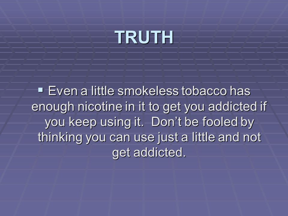 TRUTH  Even a little smokeless tobacco has enough nicotine in it to get you addicted if you keep using it. Don't be fooled by thinking you can use ju