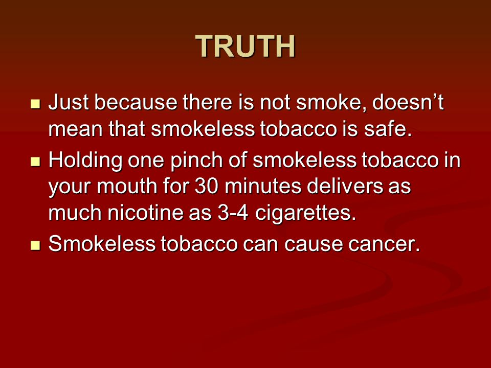 TRUTH Just because there is not smoke, doesn't mean that smokeless tobacco is safe. Just because there is not smoke, doesn't mean that smokeless tobac