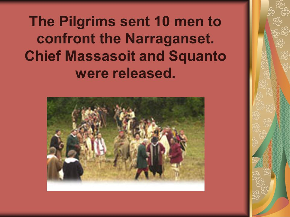 Shortly after, Chief Massasoit and Squanto were captured by another native tribe, the Narraganset.