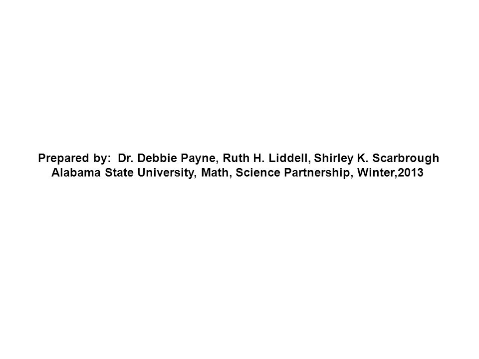 Prepared by: Dr. Debbie Payne, Ruth H. Liddell, Shirley K. Scarbrough Alabama State University, Math, Science Partnership, Winter,2013