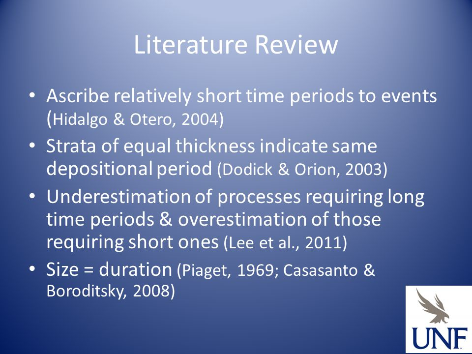 Literature Review Ascribe relatively short time periods to events ( Hidalgo & Otero, 2004) Strata of equal thickness indicate same depositional period (Dodick & Orion, 2003) Underestimation of processes requiring long time periods & overestimation of those requiring short ones (Lee et al., 2011) Size = duration (Piaget, 1969; Casasanto & Boroditsky, 2008)
