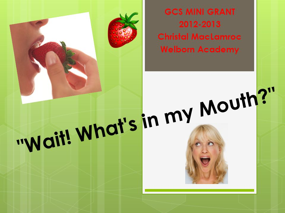 Wait! What s in my Mouth GCS MINI GRANT 2012-2013 Christal MacLamroc Welborn Academy