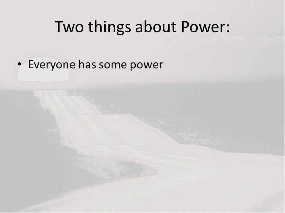 Two things about Power: Everyone has some power