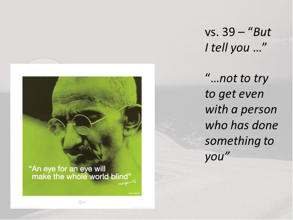 vs. 39 – But I tell you … …not to try to get even with a person who has done something to you