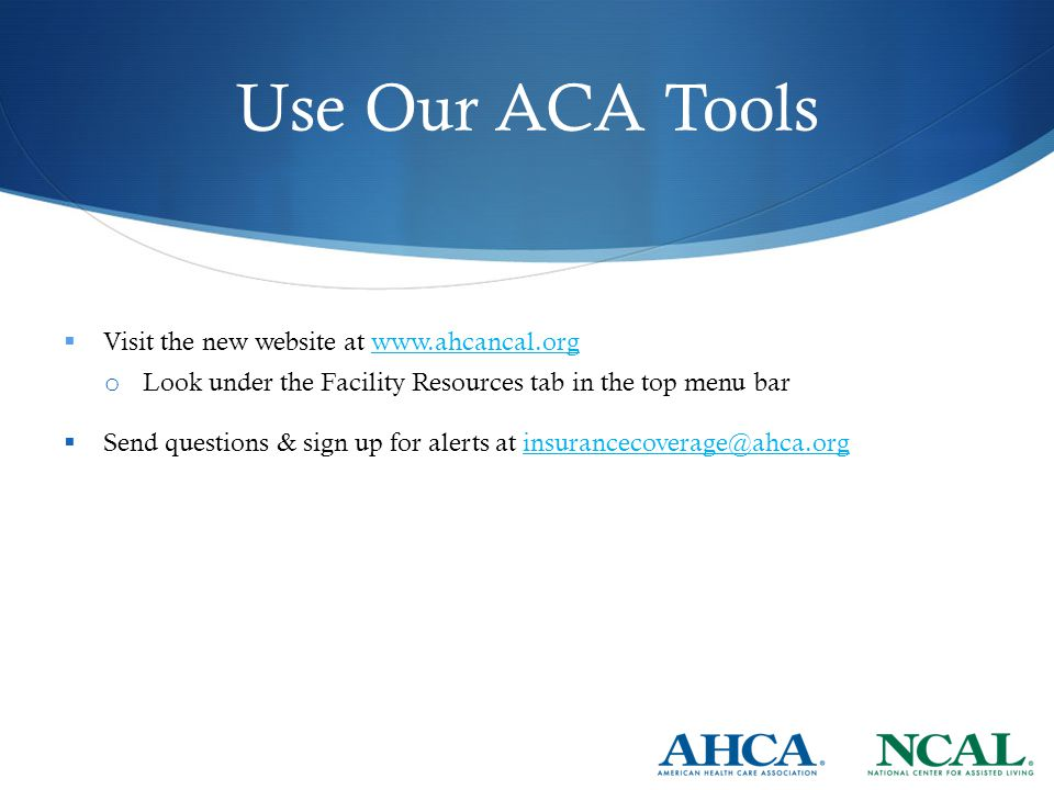 Use Our ACA Tools  Visit the new website at www.ahcancal.orgwww.ahcancal.org o Look under the Facility Resources tab in the top menu bar  Send questions & sign up for alerts at insurancecoverage@ahca.orginsurancecoverage@ahca.org