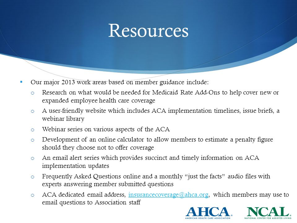 Resources  Our major 2013 work areas based on member guidance include: o Research on what would be needed for Medicaid Rate Add-Ons to help cover new or expanded employee health care coverage o A user-friendly website which includes ACA implementation timelines, issue briefs, a webinar library o Webinar series on various aspects of the ACA o Development of an online calculator to allow members to estimate a penalty figure should they choose not to offer coverage o An email alert series which provides succinct and timely information on ACA implementation updates o Frequently Asked Questions online and a monthly just the facts audio files with experts answering member submitted questions o ACA dedicated email address, insurancecoverage@ahca.org, which members may use to email questions to Association staffinsurancecoverage@ahca.org