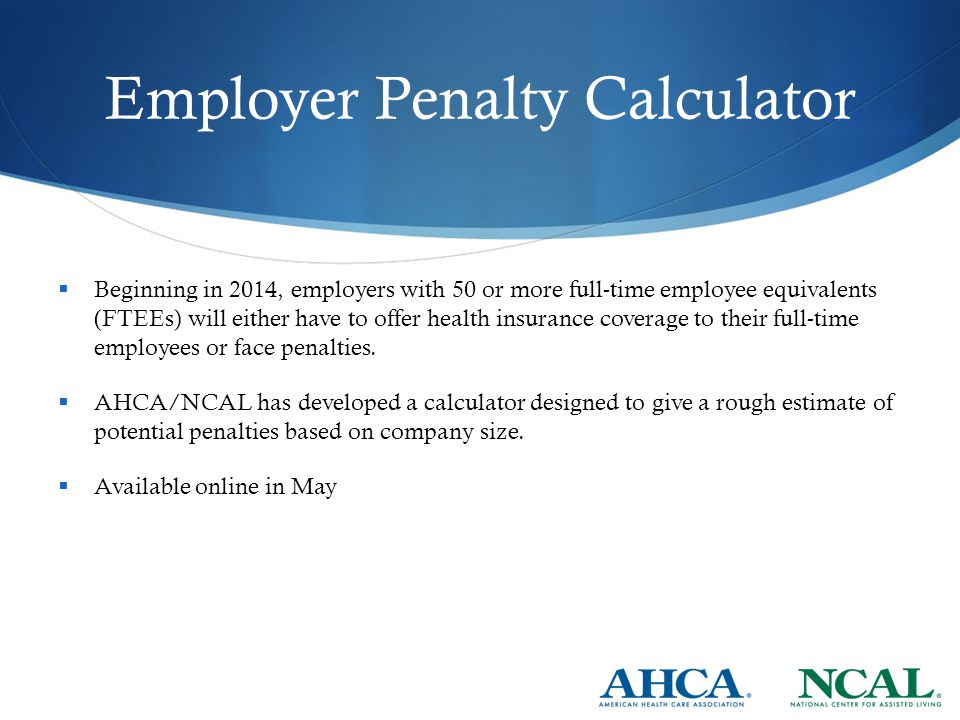 Employer Penalty Calculator  Beginning in 2014, employers with 50 or more full-time employee equivalents (FTEEs) will either have to offer health insurance coverage to their full-time employees or face penalties.