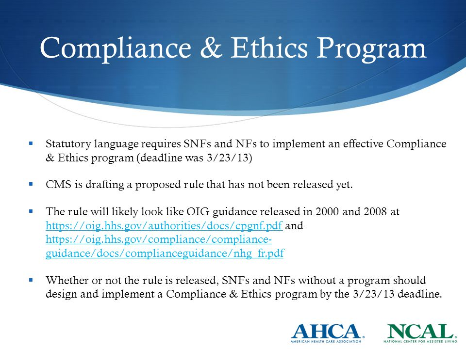 Compliance & Ethics Program  Statutory language requires SNFs and NFs to implement an effective Compliance & Ethics program (deadline was 3/23/13)  CMS is drafting a proposed rule that has not been released yet.