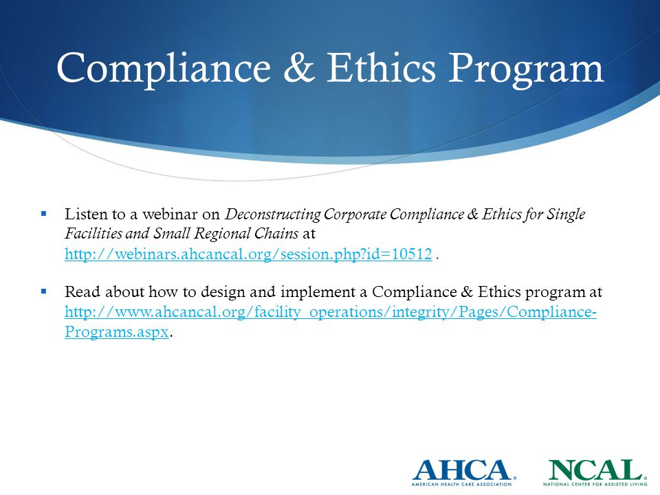 Compliance & Ethics Program  Listen to a webinar on Deconstructing Corporate Compliance & Ethics for Single Facilities and Small Regional Chains at http://webinars.ahcancal.org/session.php?id=10512.